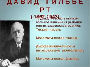 Д А В И Д Г И Л Ь Б Е Р Т ( 1862-1943) Труды Д.Гильберта оказали большое влия