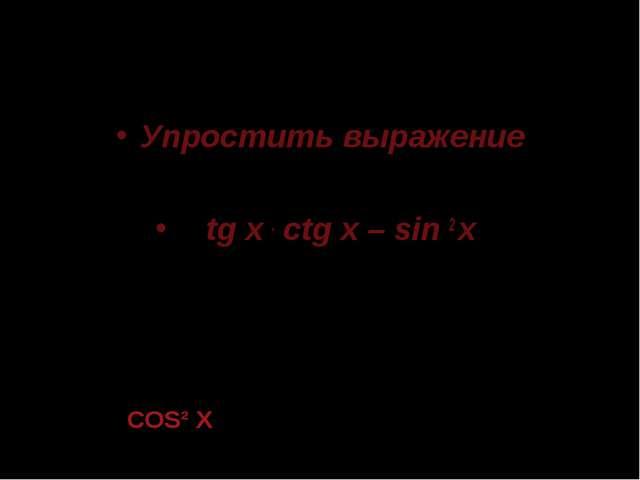 Упростить выражение tg x . ctg x – sin 2 x COS² X