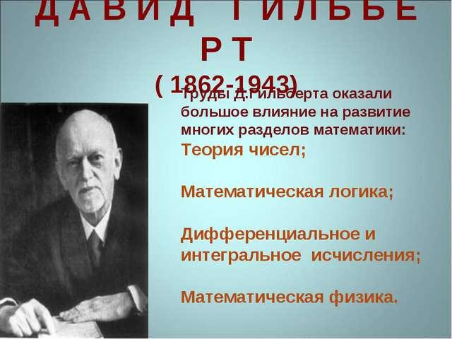 Д А В И Д Г И Л Ь Б Е Р Т ( 1862-1943) Труды Д.Гильберта оказали большое влия...