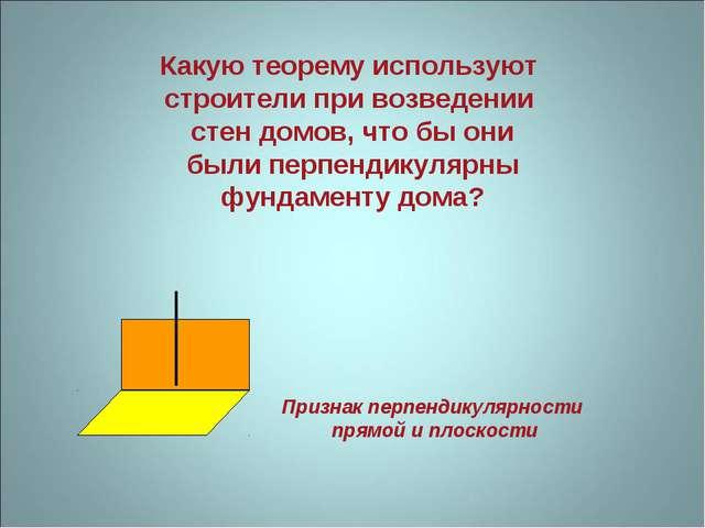 Какую теорему используют строители при возведении стен домов, что бы они были...