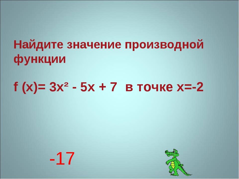 Найдите значение производной функции f (x)= 3x² - 5x + 7 в точке х=-2 -17