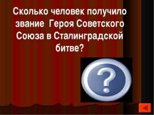125 Сколько человек получило звание Героя Советского Союза в Сталинградской