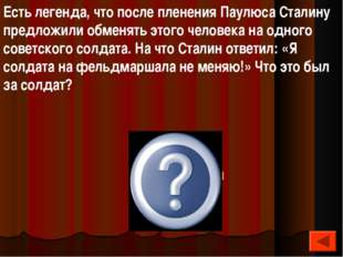 Есть легенда, что после пленения Паулюса Сталину предложили обменять этого че