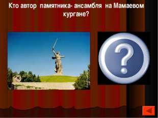 Кто автор памятника- ансамбля на Мамаевом кургане? Евгений Викторович Вучетич: