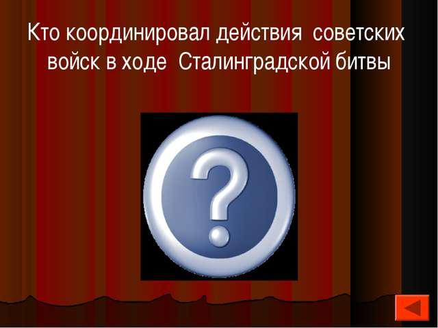 Кто координировал действия советских войск в ходе Сталинградской битвы Г.К.Жу...
