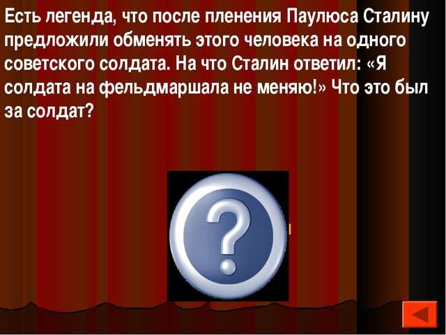 Есть легенда, что после пленения Паулюса Сталину предложили обменять этого че...