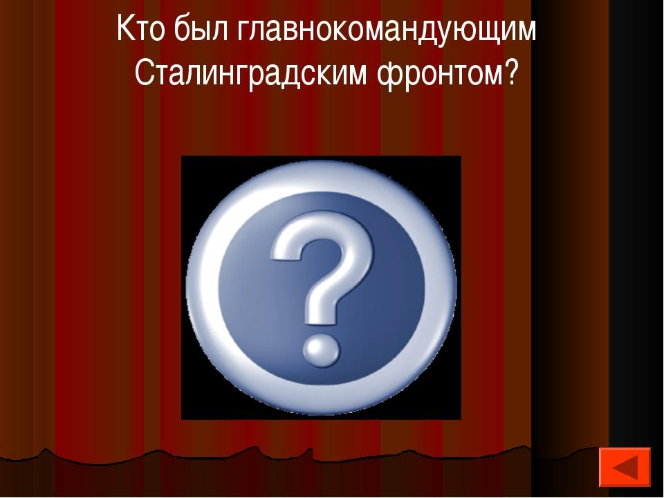 Еременко Андрей Иванович Кто был главнокомандующим Сталинградским фронтом?