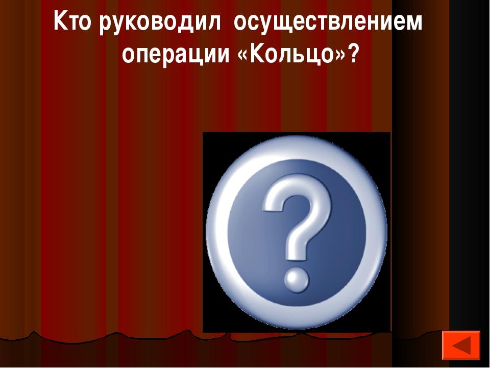 Кто руководил осуществлением операции «Кольцо»? Рокоссовский К.К.