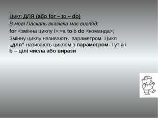 Цикл ДЛЯ (або for – to – do) В мові Паскаль вказівка має вигляд: for :=a to b