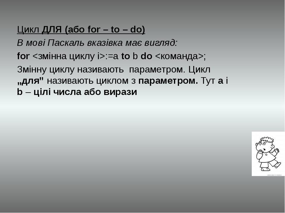 Цикл ДЛЯ (або for – to – do) В мові Паскаль вказівка має вигляд: for :=a to b...