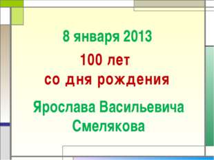 8 января 2013 100 лет со дня рождения Ярослава Васильевича Смелякова