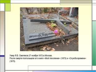 Умер Я.В. Смеляков 27 ноября 1972 в Москве. После смерти поэта вышли его книг
