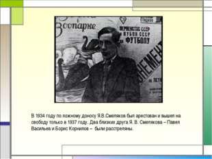 В 1934 году по ложному доносу Я.В.Смеляков был арестован и вышел на свободу т