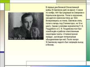 В первые дни Великой Отечественной войны Я.Смеляков ушёл на фронт. С июня по