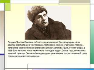 Позднее Ярослав Смеляков работал в редакциях газет, был репортером, писал зам