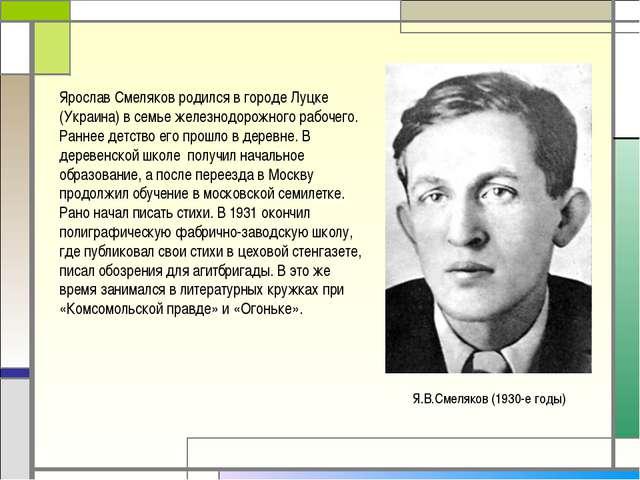 Я.В.Смеляков (1930-е годы) Ярослав Смеляков родился в городе Луцке (Украина)...