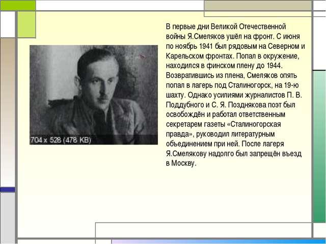 В первые дни Великой Отечественной войны Я.Смеляков ушёл на фронт. С июня по...