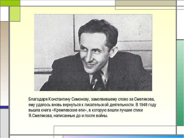 Благодаря Константину Симонову, замолвившему слово за Смелякова, ему удалось...