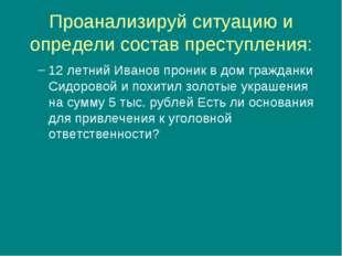 Проанализируй ситуацию и определи состав преступления: 12 летний Иванов прони