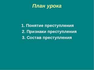 План урока 1. Понятие преступления 2. Признаки преступления 3. Состав преступ
