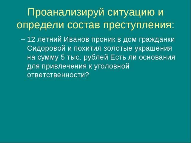 Проанализируй ситуацию и определи состав преступления: 12 летний Иванов прони...
