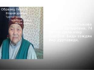 Мини ээж балтыкова Кермен батыревна. 74 наста. Дала ачнр зеенртя. Бидн ээждя