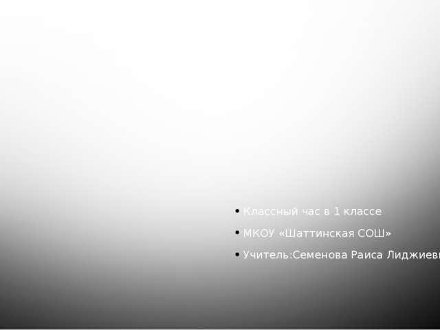Классный час в 1 классе МКОУ «Шаттинская СОШ» Учитель:Семенова Раиса Лиджиевн...