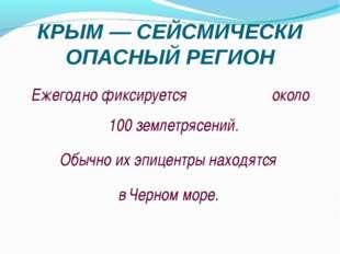 КРЫМ — СЕЙСМИЧЕСКИ ОПАСНЫЙ РЕГИОН Ежегодно фиксируется около 100 землетрясени
