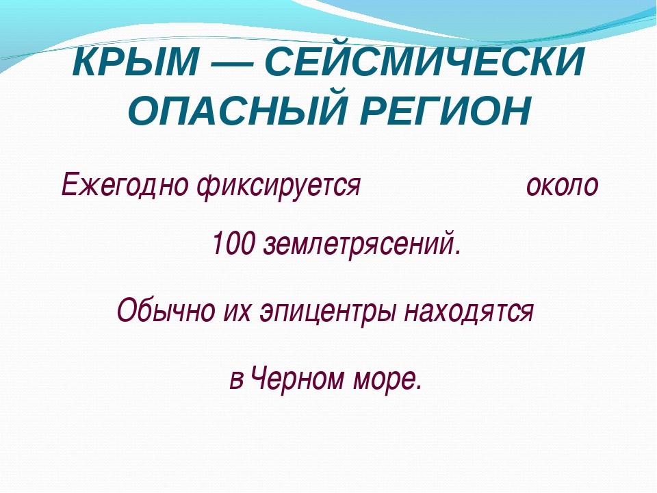 КРЫМ — СЕЙСМИЧЕСКИ ОПАСНЫЙ РЕГИОН Ежегодно фиксируется около 100 землетрясени...