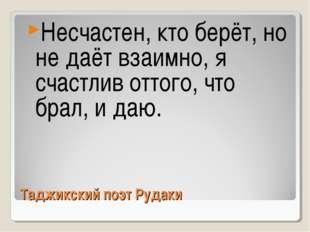 Таджикский поэт Рудаки Несчастен, кто берёт, но не даёт взаимно, я счастлив о