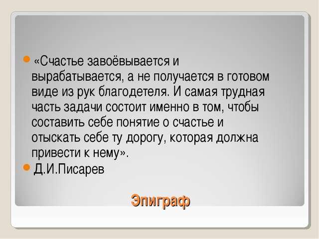 Эпиграф «Счастье завоёвывается и вырабатывается, а не получается в готовом ви...