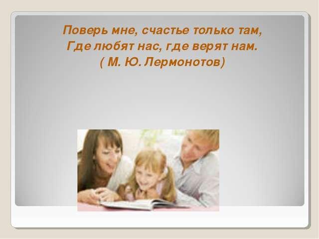 Поверь мне, счастье только там, Где любят нас, где верят нам. ( М. Ю. Лермоно...