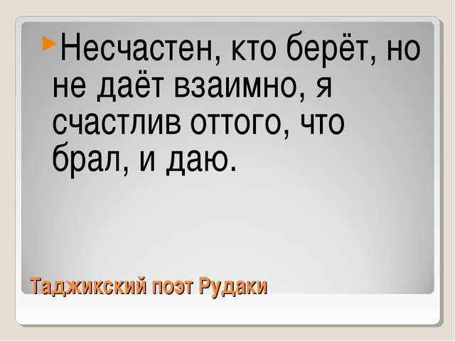 Таджикский поэт Рудаки Несчастен, кто берёт, но не даёт взаимно, я счастлив о...