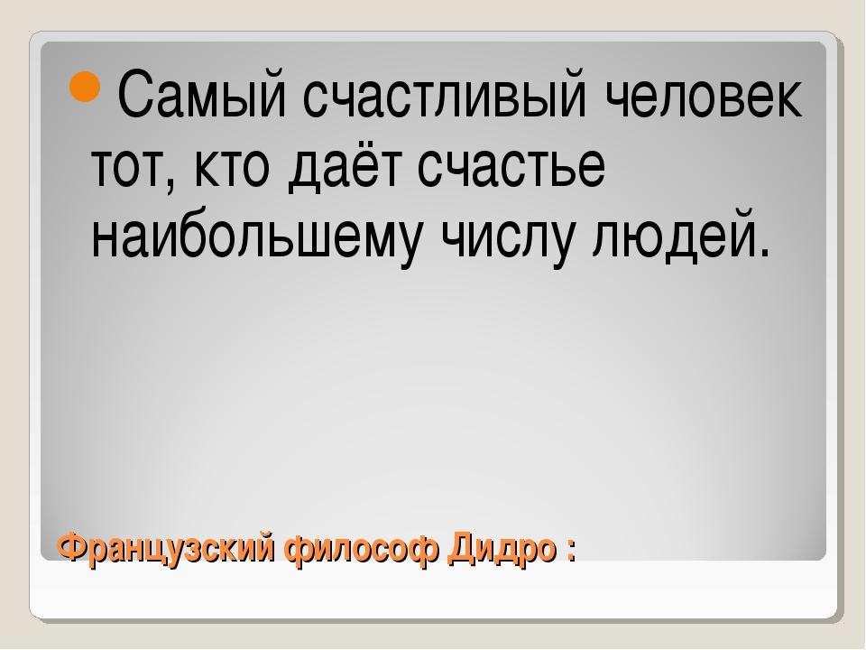 Французский философ Дидро : Самый счастливый человек тот, кто даёт счастье на...