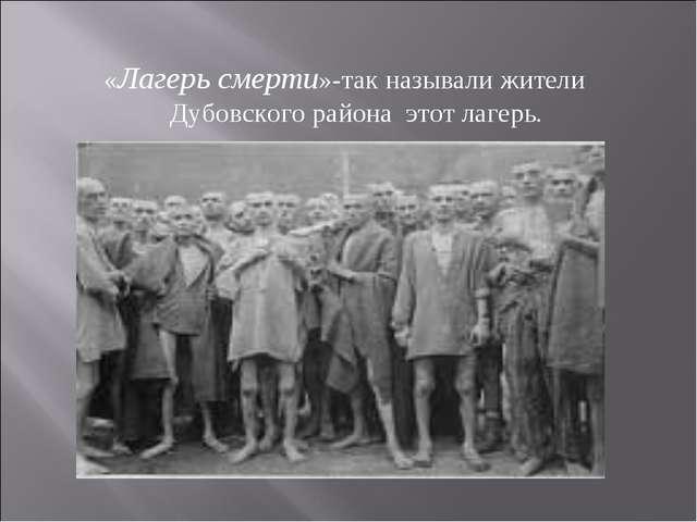 «Лагерь смерти»-так называли жители Дубовского района этот лагерь.