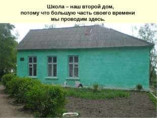 Школа – наш второй дом, потому что большую часть своего времени мы проводим