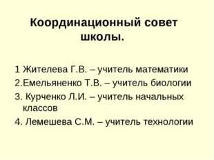 Координационный совет школы. 1 Жителева Г.В. – учитель математики 2.Емельянен