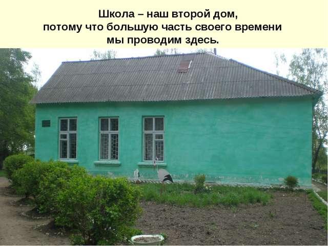 Школа – наш второй дом, потому что большую часть своего времени мы проводим...
