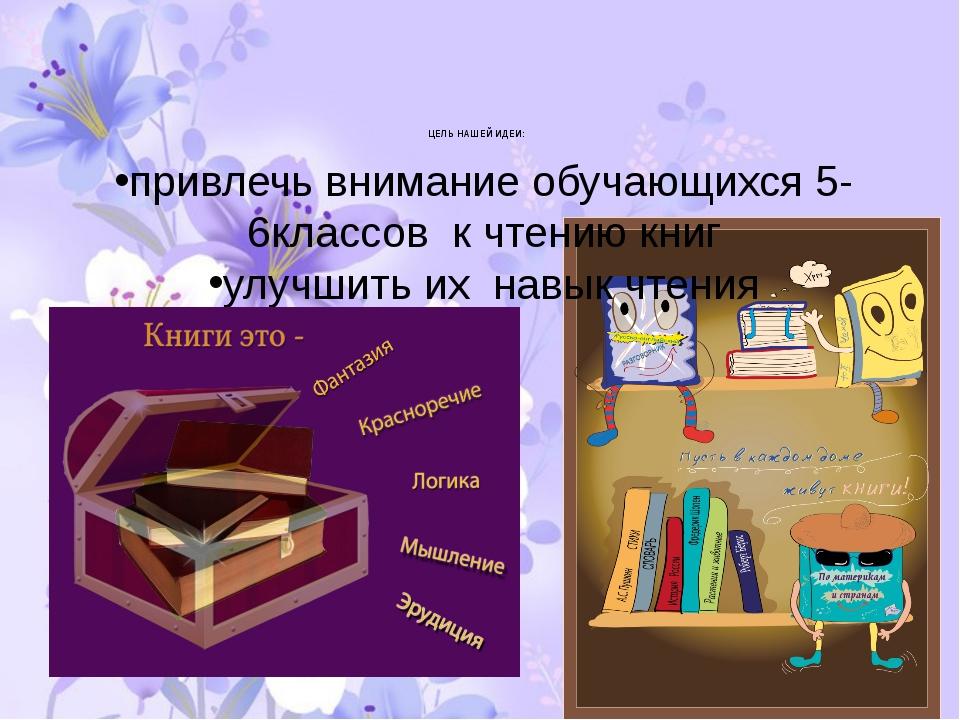 ЦЕЛЬ НАШЕЙ ИДЕИ: привлечь внимание обучающихся 5-6классов к чтению книг улуч...