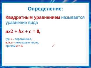 Определение: Квадратным уравнением называется уравнение вида ax2 + bx + c = 0