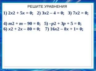 РЕШИТЕ УРАВНЕНИЯ 1) 2x2 + 5x = 0; 2) 3x2 – 4 = 0; 3) 7x2 = 0; 4) m2 + m – 90