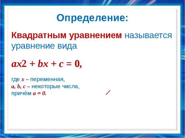 Определение: Квадратным уравнением называется уравнение вида ax2 + bx + c = 0...