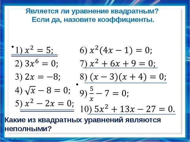 Является ли уравнение квадратным? Если да, назовите коэффициенты.   Какие и...
