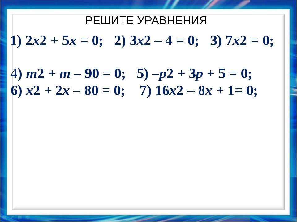 РЕШИТЕ УРАВНЕНИЯ 1) 2x2 + 5x = 0; 2) 3x2 – 4 = 0; 3) 7x2 = 0; 4) m2 + m – 90...