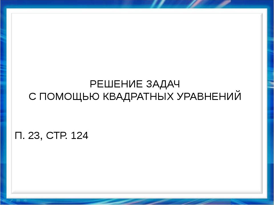 РЕШЕНИЕ ЗАДАЧ С ПОМОЩЬЮ КВАДРАТНЫХ УРАВНЕНИЙ П. 23, СТР. 124