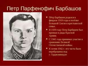 Петр Парфенофич Барбашов Пётр Барбашев родился в феврале 1919 года в посёлке