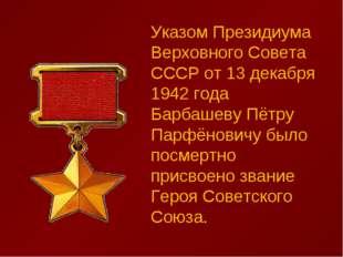Указом Президиума Верховного Совета СССР от 13 декабря 1942 года Барбашеву Пё