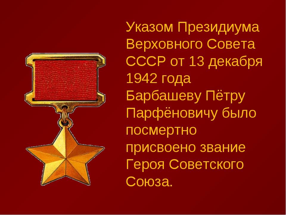Указом Президиума Верховного Совета СССР от 13 декабря 1942 года Барбашеву Пё...