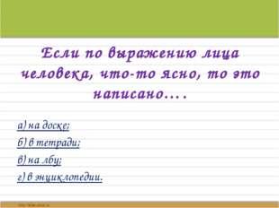 Если по выражению лица человека, что-то ясно, то это написано…. а) на доске;