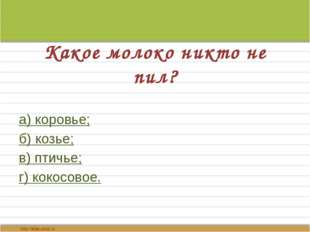 Какое молоко никто не пил? а) коровье; б) козье; в) птичье; г) кокосовое.